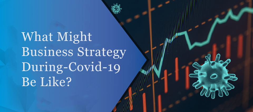 What might business strategy during covid 19 be like?